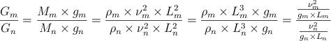 LaTeX: \frac{{{G}_{m}}}{{{G}_{n}}}=\frac{{{M}_{m}}\times {{g}_{m}}}{{{M}_{n}}\times {{g}_{n}}}=\frac{{{\rho }_{m}}\times \nu _{m}^{2}\times L_{m}^{2}}{{{\rho }_{n}}\times \nu _{n}^{2}\times L_{n}^{2}}=\frac{{{\rho }_{m}}\times L_{m}^{3}\times {{g}_{m}}}{{{\rho }_{n}}\times L_{n}^{3}\times {{g}_{n}}}=\frac{\frac{\nu _{m}^{2}}{{{g}_{m}}\times {{L}_{m}}}}{\frac{\nu _{n}^{2}}{{{g}_{n}}\times {{L}_{n}}}}